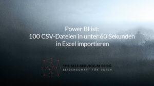 Power BI ist: 100 CSV-Dateien in unter 60 Sekunden in Excel importieren