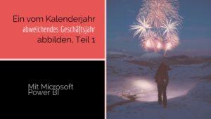 Ein vom Kalenderjahr abweichendes Geschäftsjahr mit Power BI abbilden, Teil1